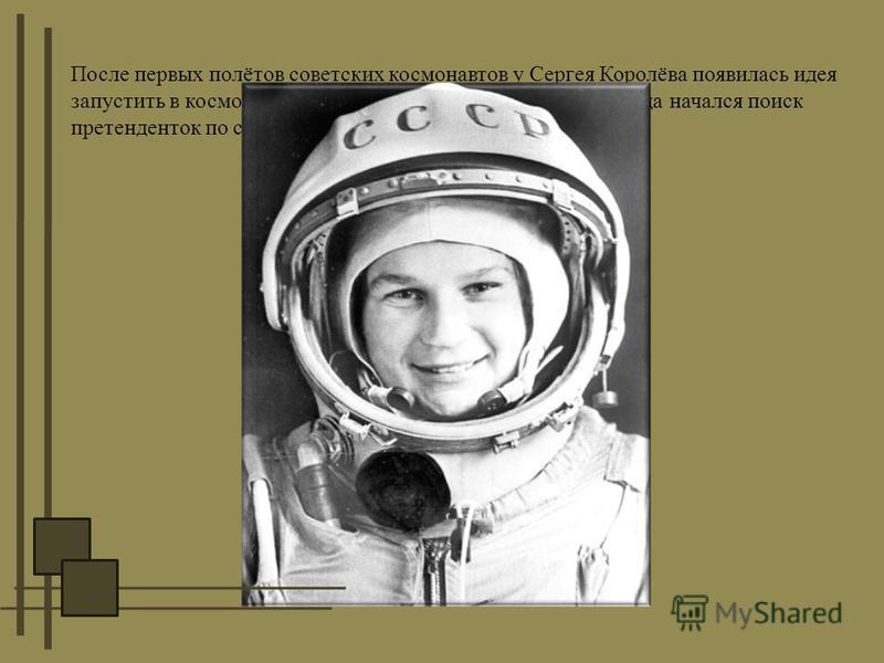 После первых полётов советских космонавтов у Сергея Королёва появилась идея запустить в космос женщину – космонавта. В начале 1962 года начался поиск претенденток по следующим критериям: 1.Парашютистка. 2. Возраст до 30 лет. 3. Рост до 170 см. 4. Вес