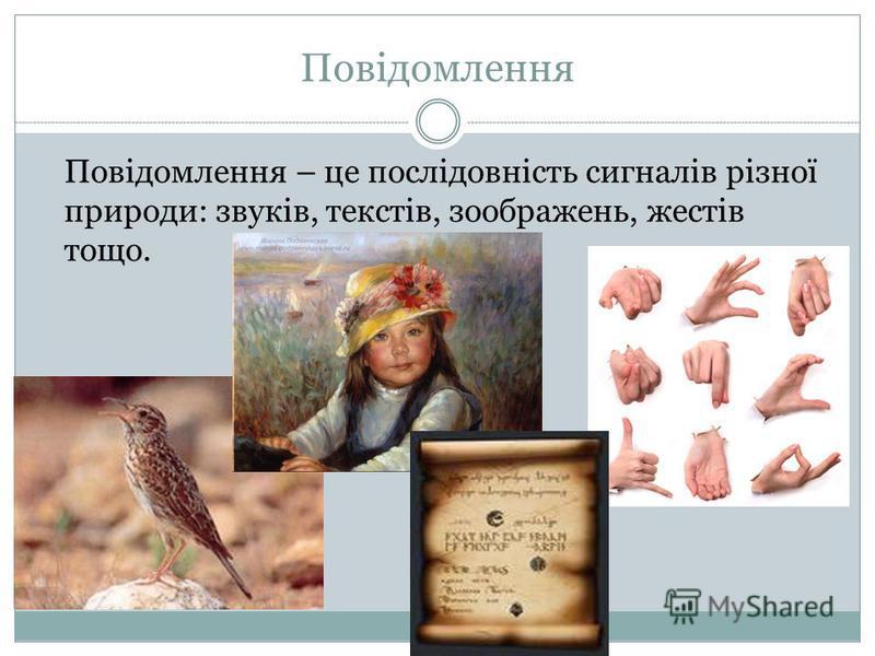 Повідомлення – це послідовність сигналів різної природи: звуків, текстів, зоображень, жестів тощо.