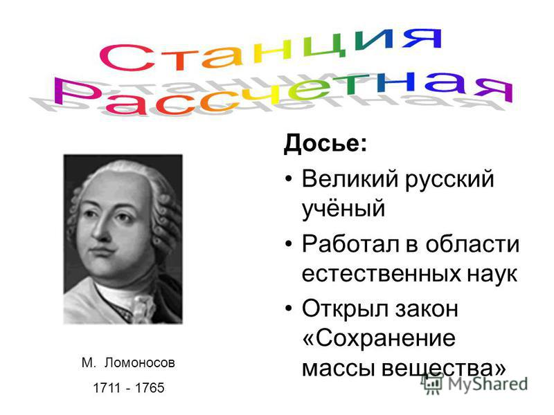 М. Ломоносов 1711 - 1765 Досье: Великий русский учёный Работал в области естественных наук Открыл закон «Сохранение массы вещества»