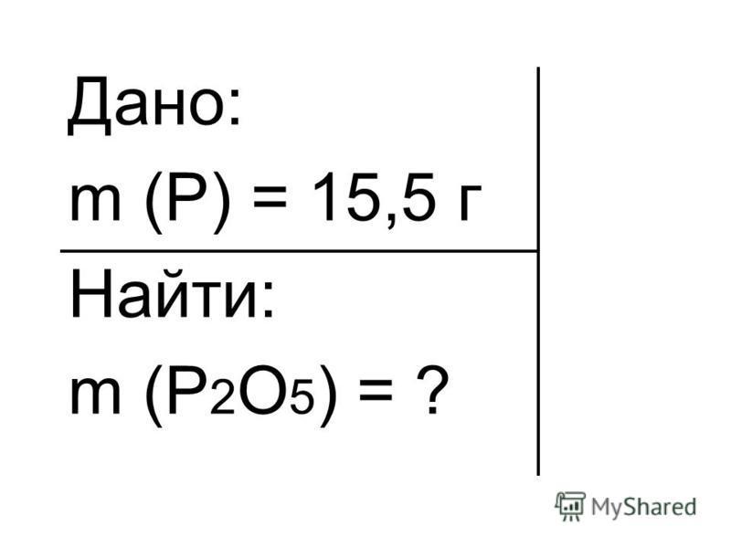 Дано: m (P) = 15,5 г Найти: m (P 2 O 5 ) = ?