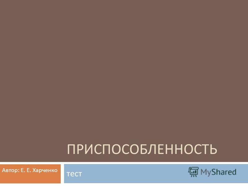 ПРИСПОСОБЛЕННОСТЬ тест Автор : Е. Е. Харченко