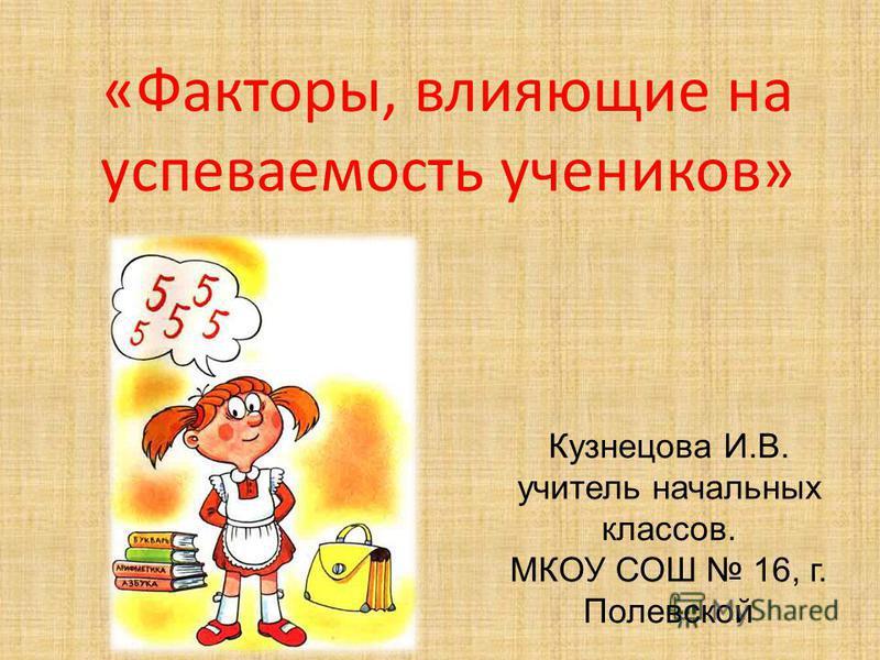 «Факторы, влияющие на успеваемость учеников» Кузнецова И.В. учитель начальных классов. МКОУ СОШ 16, г. Полевской