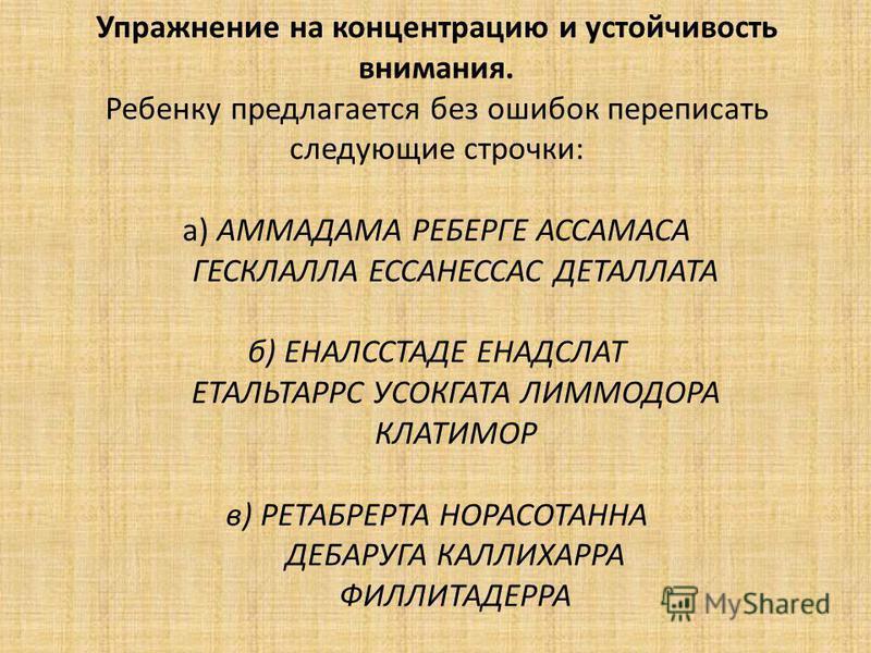 Упражнение на концентрацию и устойчивость внимания. Ребенку предлагается без ошибок переписать следующие строчки: а) АММАДАМА РЕБЕРГЕ АССАМАСА ГЕСКЛАЛЛА ЕССАНЕССАС ДЕТАЛЛАТА б) ЕНАЛССТАДЕ ЕНАДСЛАТ ЕТАЛЬТАРРС УСОКГАТА ЛИММОДОРА КЛАТИМОР в) РЕТАБРЕРТА