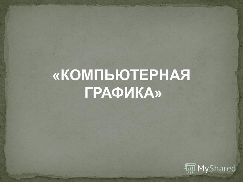 «КОМПЬЮТЕРНАЯ ГРАФИКА»