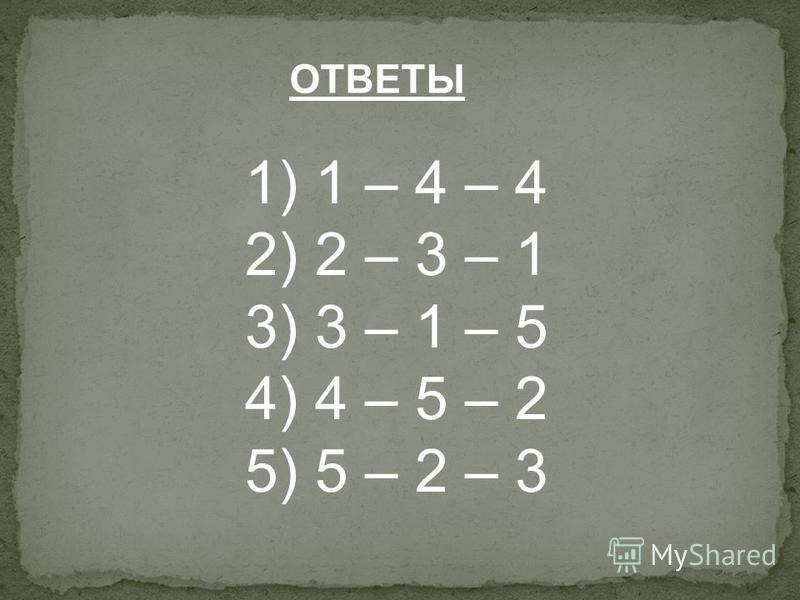 ОТВЕТЫ 1) 1 – 4 – 4 2) 2 – 3 – 1 3) 3 – 1 – 5 4) 4 – 5 – 2 5) 5 – 2 – 3