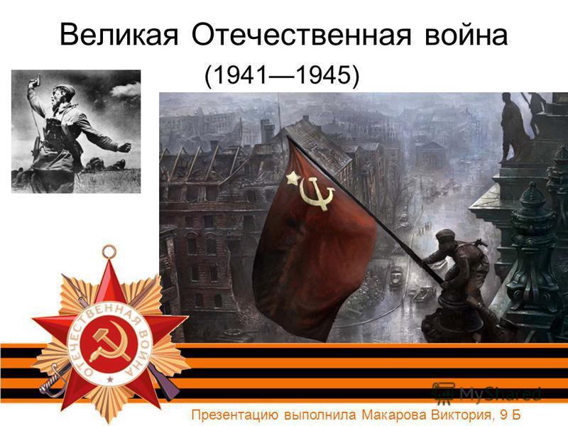 Великая Отечественная война (19411945) Презентацию выполнила Макарова Виктория, 9 Б
