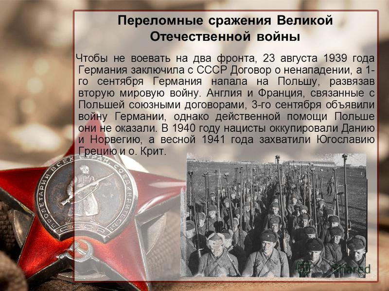 Переломные сражения Великой Отечественной войны Чтобы не воевать на два фронта, 23 августа 1939 года Германия заключила с СССР Договор о ненападении, а 1- го сентября Германия напала на Польшу, развязав вторую мировую войну. Англия и Франция, связанн