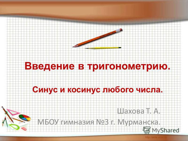 Шахова Т. А. МБОУ гимназия 3 г. Мурманска. Введение в тригонометрию. Синус и косинус любого числа.