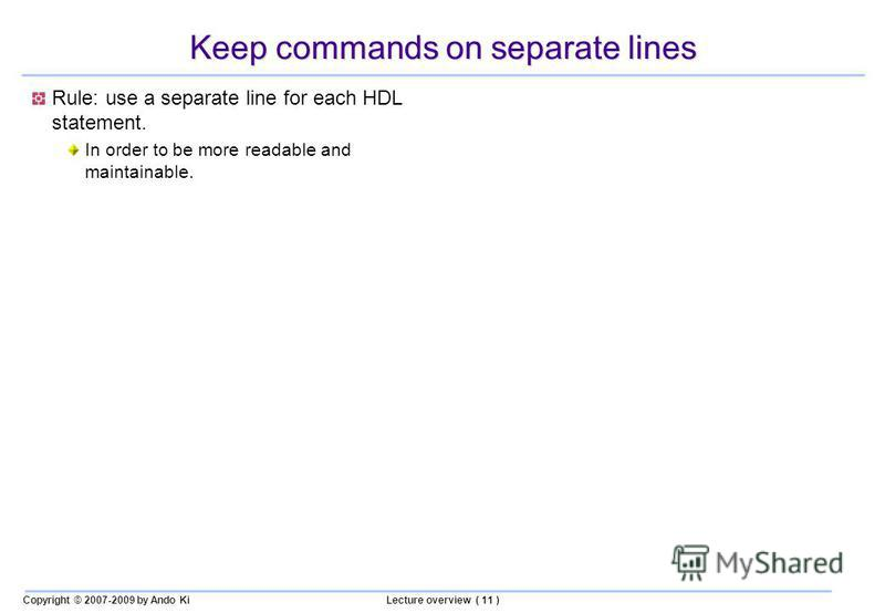 Copyright © 2007-2009 by Ando KiLecture overview ( 11 ) Keep commands on separate lines Rule: use a separate line for each HDL statement. In order to be more readable and maintainable.
