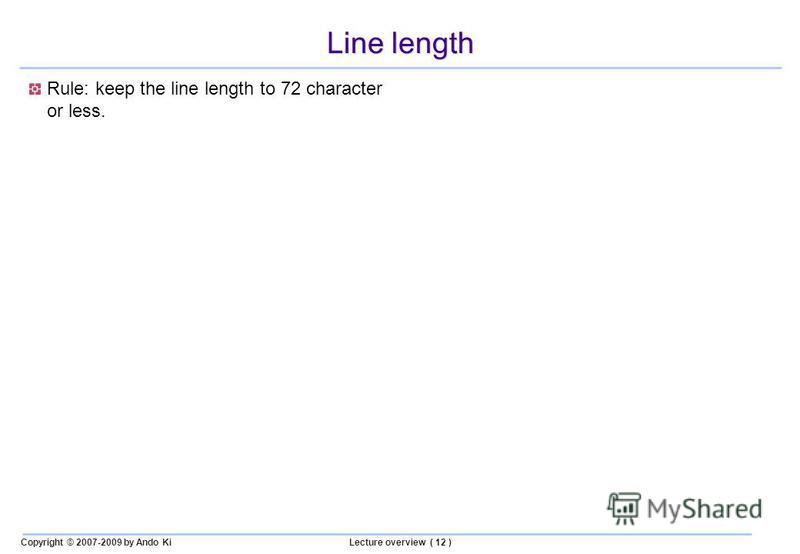 Copyright © 2007-2009 by Ando KiLecture overview ( 12 ) Line length Rule: keep the line length to 72 character or less.