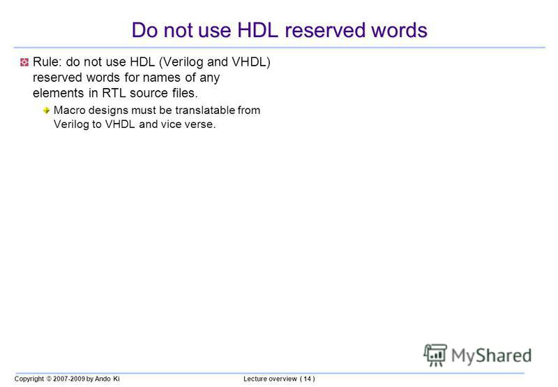 Copyright © 2007-2009 by Ando KiLecture overview ( 14 ) Do not use HDL reserved words Rule: do not use HDL (Verilog and VHDL) reserved words for names of any elements in RTL source files. Macro designs must be translatable from Verilog to VHDL and vi