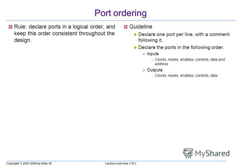 Copyright © 2007-2009 by Ando KiLecture overview ( 15 ) Port ordering Rule: declare ports in a logical order, and keep this order consistent throughout the design. Guideline Declare one port per line, with a comment following it. Declare the ports in