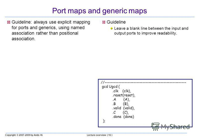 Copyright © 2007-2009 by Ando KiLecture overview ( 16 ) Port maps and generic maps Guideline: always use explicit mapping for ports and generics, using named association rather than positional association. Guideline Leave a blank line between the inp