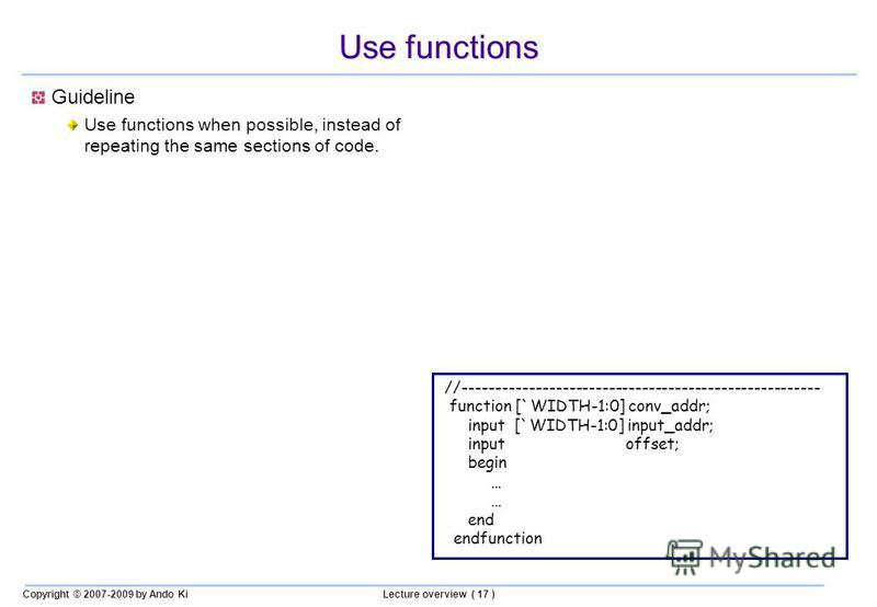 Copyright © 2007-2009 by Ando KiLecture overview ( 17 ) Use functions Guideline Use functions when possible, instead of repeating the same sections of code. //------------------------------------------------------ function [`WIDTH-1:0] conv_addr; inp