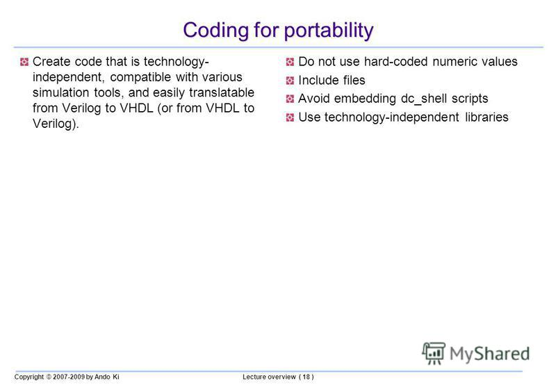 Copyright © 2007-2009 by Ando KiLecture overview ( 18 ) Coding for portability Create code that is technology- independent, compatible with various simulation tools, and easily translatable from Verilog to VHDL (or from VHDL to Verilog). Do not use h