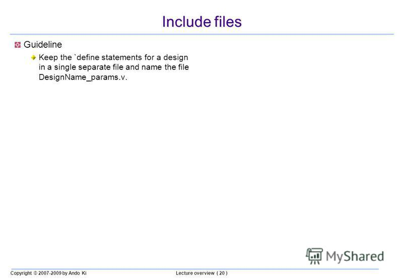 Copyright © 2007-2009 by Ando KiLecture overview ( 20 ) Include files Guideline Keep the `define statements for a design in a single separate file and name the file DesignName_params.v.