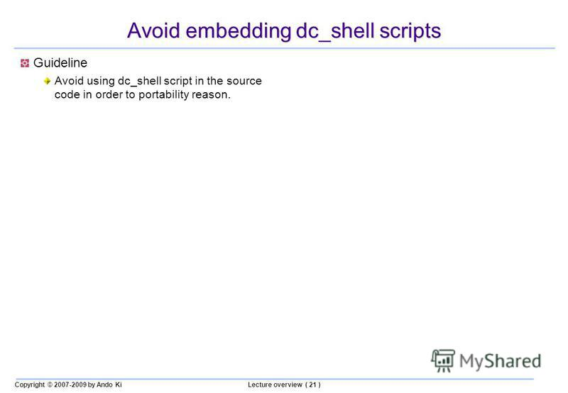Copyright © 2007-2009 by Ando KiLecture overview ( 21 ) Avoid embedding dc_shell scripts Guideline Avoid using dc_shell script in the source code in order to portability reason.
