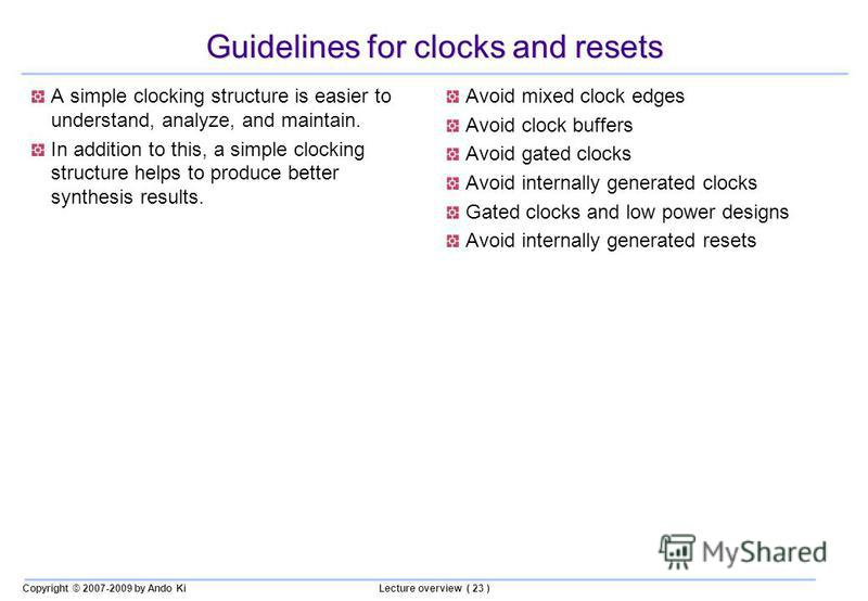 Copyright © 2007-2009 by Ando KiLecture overview ( 23 ) Guidelines for clocks and resets A simple clocking structure is easier to understand, analyze, and maintain. In addition to this, a simple clocking structure helps to produce better synthesis re