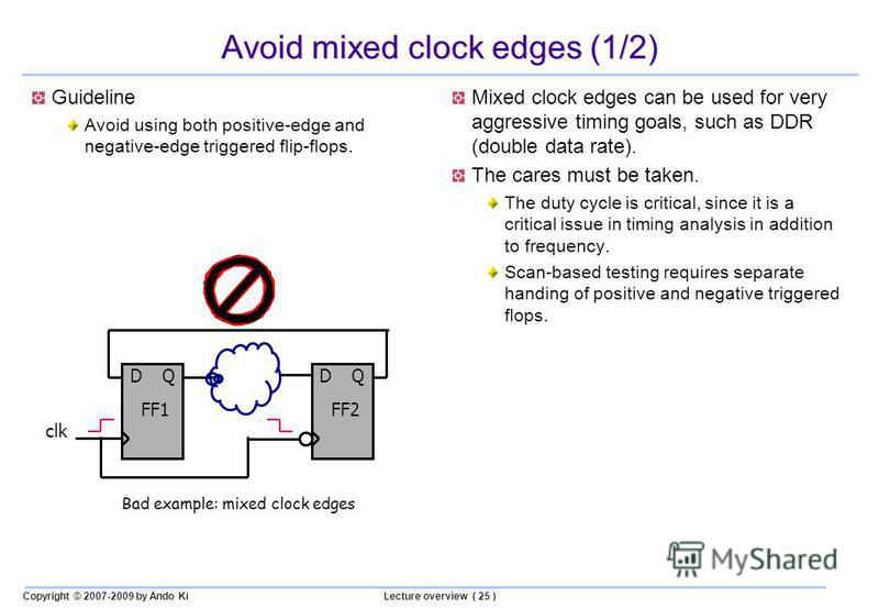 Copyright © 2007-2009 by Ando KiLecture overview ( 25 ) Avoid mixed clock edges (1/2) Guideline Avoid using both positive-edge and negative-edge triggered flip-flops. Mixed clock edges can be used for very aggressive timing goals, such as DDR (double