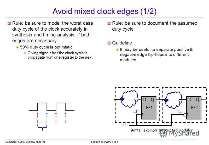 Copyright © 2007-2009 by Ando KiLecture overview ( 26 ) Avoid mixed clock edges (1/2) Rule: be sure to model the worst case duty cycle of the clock accurately in synthesis and timing analysis, if both edges are necessary. 50% duty cycle is optimistic