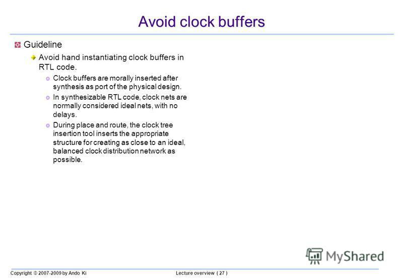 Copyright © 2007-2009 by Ando KiLecture overview ( 27 ) Avoid clock buffers Guideline Avoid hand instantiating clock buffers in RTL code. Clock buffers are morally inserted after synthesis as port of the physical design. In synthesizable RTL code, cl