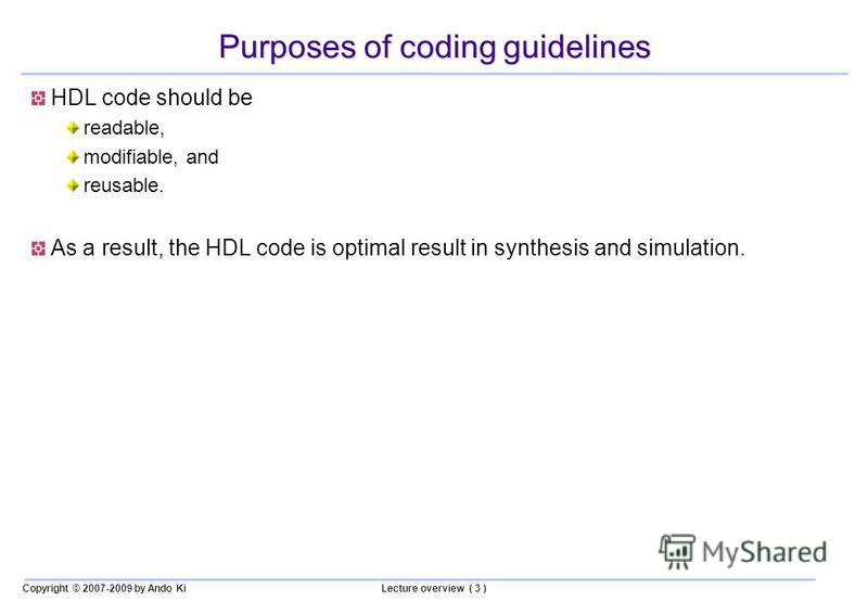 Copyright © 2007-2009 by Ando KiLecture overview ( 3 ) Purposes of coding guidelines HDL code should be readable, modifiable, and reusable. As a result, the HDL code is optimal result in synthesis and simulation.