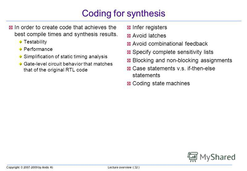 Copyright © 2007-2009 by Ando KiLecture overview ( 32 ) Coding for synthesis In order to create code that achieves the best compile times and synthesis results. Testability Performance Simplification of static timing analysis Gate-level circuit behav