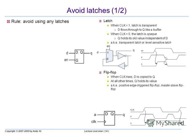 Copyright © 2007-2009 by Ando KiLecture overview ( 34 ) Avoid latches (1/2) Rule: avoid using any latches Latch When CLK = 1, latch is transparent D flows through to Q like a buffer When CLK = 0, the latch is opaque Q holds its old value independent