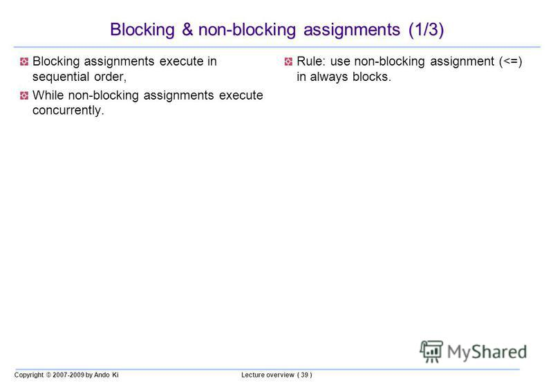 Copyright © 2007-2009 by Ando KiLecture overview ( 39 ) Blocking & non-blocking assignments (1/3) Blocking assignments execute in sequential order, While non-blocking assignments execute concurrently. Rule: use non-blocking assignment (<=) in always