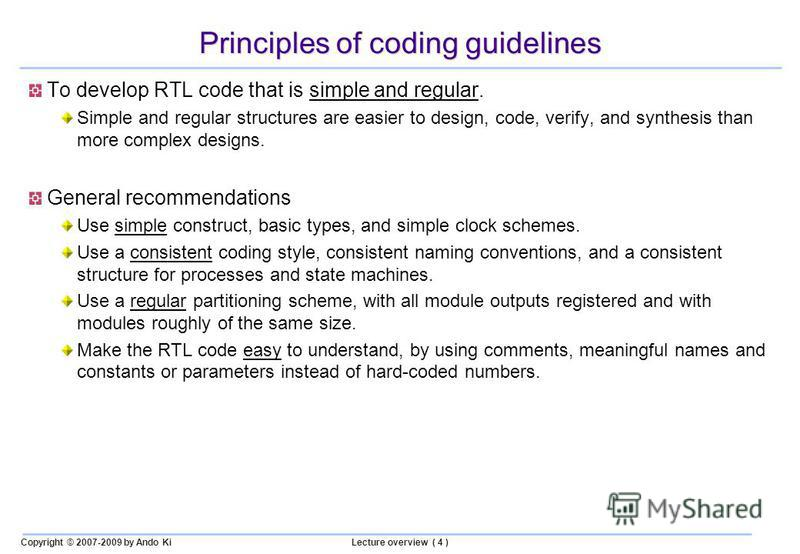 Copyright © 2007-2009 by Ando KiLecture overview ( 4 ) Principles of coding guidelines To develop RTL code that is simple and regular. Simple and regular structures are easier to design, code, verify, and synthesis than more complex designs. General