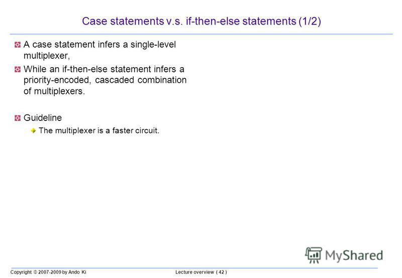 Copyright © 2007-2009 by Ando KiLecture overview ( 42 ) Case statements v.s. if-then-else statements (1/2) A case statement infers a single-level multiplexer, While an if-then-else statement infers a priority-encoded, cascaded combination of multiple