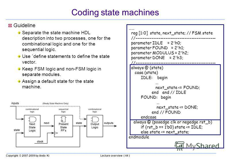 Copyright © 2007-2009 by Ando KiLecture overview ( 44 ) Coding state machines Guideline Separate the state machine HDL description into two processes, one for the combinational logic and one for the sequential logic. Use `define statements to define