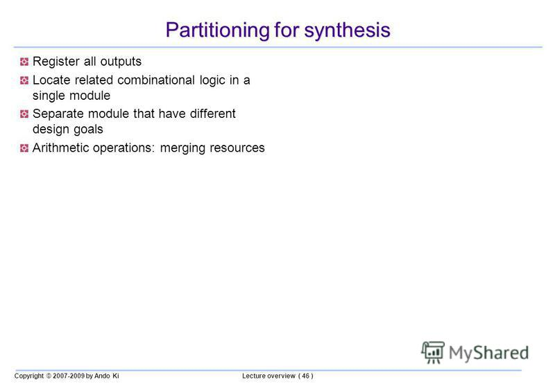 Copyright © 2007-2009 by Ando KiLecture overview ( 46 ) Partitioning for synthesis Register all outputs Locate related combinational logic in a single module Separate module that have different design goals Arithmetic operations: merging resources