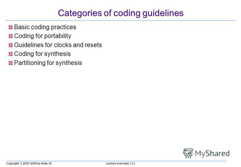 Copyright © 2007-2009 by Ando KiLecture overview ( 5 ) Categories of coding guidelines Basic coding practices Coding for portability Guidelines for clocks and resets Coding for synthesis Partitioning for synthesis