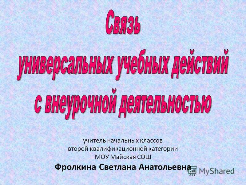 учитель начальных классов второй квалификационной категории МОУ Майская СОШ Фролкина Светлана Анатольевна