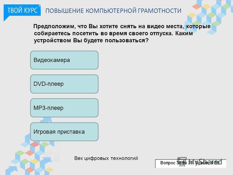 ПОВЫШЕНИЕ КОМПЬЮТЕРНОЙ ГРАМОТНОСТИ Предположим, что Вы хотите снять на видео места, которые собираетесь посетить во время своего отпуска. Каким устройством Вы будете пользоваться? Видеокамера DVD-плеер MP3-плеер Игровая приставка Век цифровых техноло
