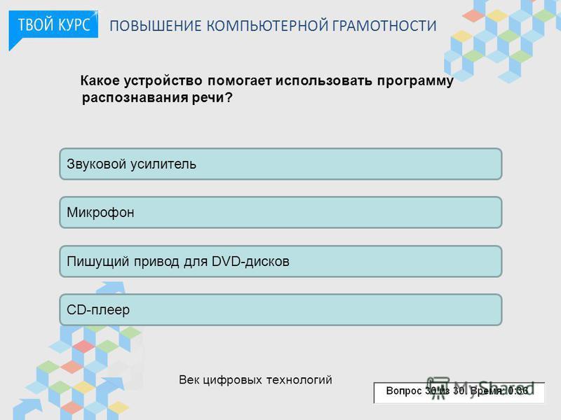 ПОВЫШЕНИЕ КОМПЬЮТЕРНОЙ ГРАМОТНОСТИ Какое устройство помогает использовать программу распознавания речи? Звуковой усилитель Микрофон Пишущий привод для DVD-дисков CD-плеер Век цифровых технологий