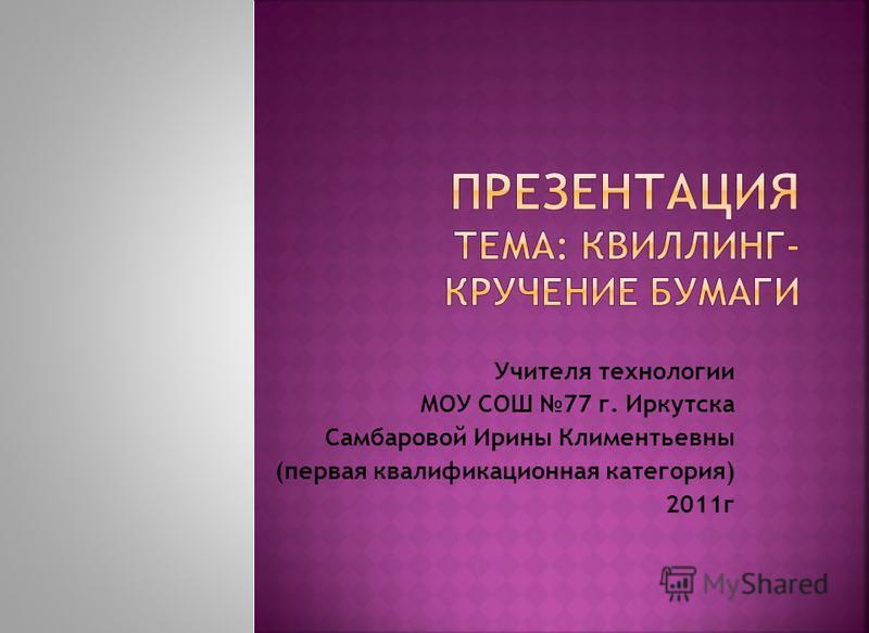 Учителя технологии МОУ СОШ 77 г. Иркутска Самбаровой Ирины Климентьевны (первая квалификационная категория) 2011 г