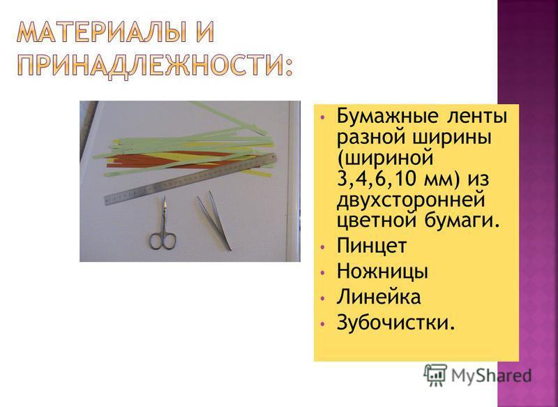Бумажные ленты разной ширины (шириной 3,4,6,10 мм) из двухсторонней цветной бумаги. Пинцет Ножницы Линейка Зубочистки.