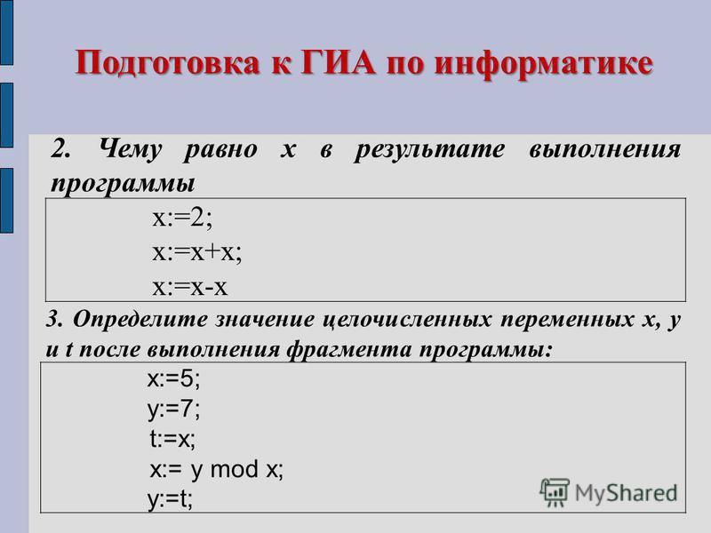 Подготовка к ГИА по информатике 2. Чему равно х в результате выполнения программы х:=2; х:=х+х; х:=х-х 3. Определите значение целочисленных переменных x, y и t после выполнения фрагмента программы: x:=5; y:=7; t:=x; x:= y mod x; y:=t;