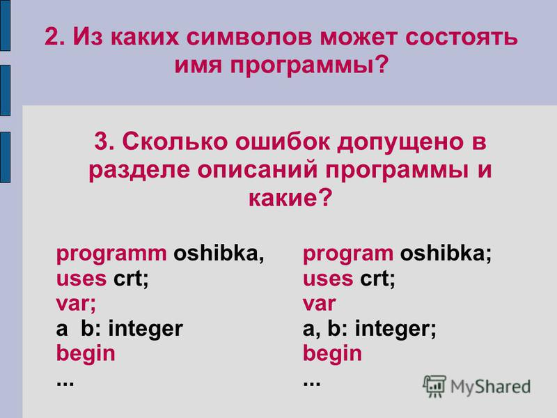 2. Из каких символов может состоять имя программы? 3. Сколько ошибок допущено в разделе описаний программы и какие? programm oshibka, uses crt; var; а b: integer begin... program oshibka; uses crt; var а, b: integer; begin...