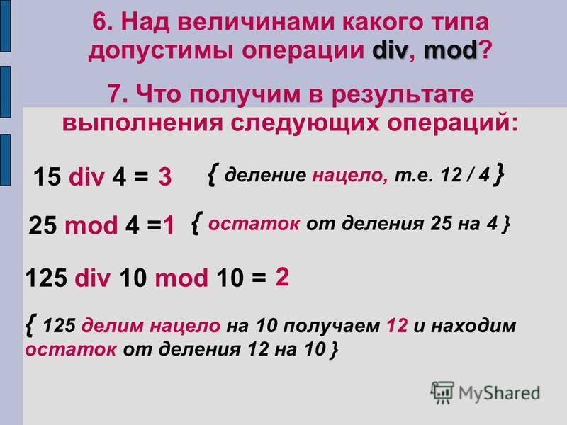 divmod 6. Над величинами какого типа допустимы операции div, mod? 7. Что получим в результате выполнения следующих операций: 15 div 4 =3 25 mod 4 =1 125 div 10 mod 10 = 2 { деление нацело, т.е. 12 / 4 } { остаток от деления 25 на 4 } { 125 делим наце