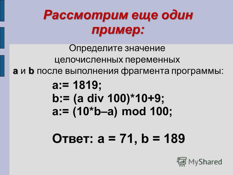 Рассмотрим еще один пример: Определите значение целочисленных переменных ab a и b после выполнения фрагмента программы: a:= 1819; b:= (a div 100)*10+9; a:= (10*b–a) mod 100; Ответ: a = 71, b = 189