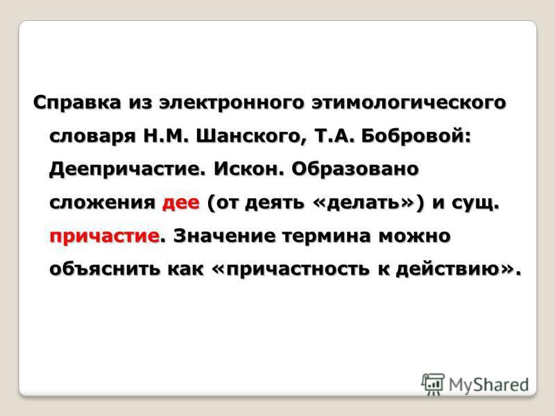 Справка из электронного этимологического словаря Н.М. Шанского, Т.А. Бобровой: Деепричастие. Искон. Образовано сложения дее (от девять «делать») и сущ. причастие. Значение термина можно объяснить как «причастность к действию».