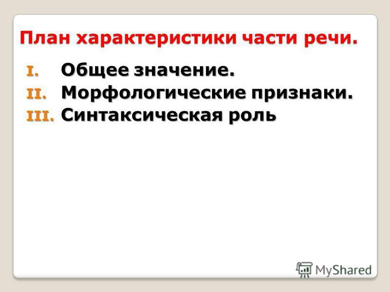 План характеристики части речи. I. Общее значение. II. Морфологические признаки. III. Синтаксическая роль