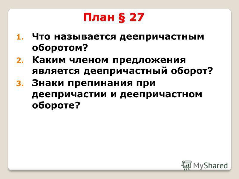 План § 27 1. Что называется деепричастным оборотом? 2. Каким членом предложения является деепричастный оборот? 3. Знаки препинания при деепричастии и деепричастном обороте?