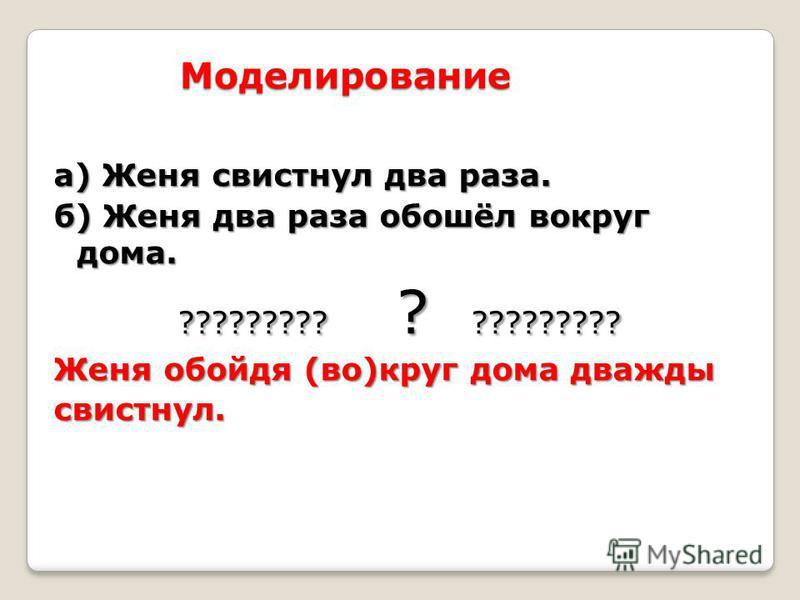 Моделирование а) Женя свистнул два раза. б) Женя два раза обошёл вокруг дома. ????????? ? ????????? Женя обойдя (во)круг дома дважды свистнул.