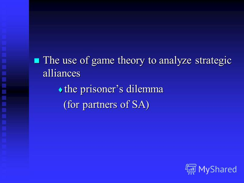 The use of game theory to analyze strategic alliances The use of game theory to analyze strategic alliances the prisoners dilemma the prisoners dilemma (for partners of SA) (for partners of SA)