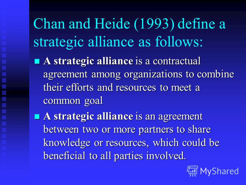 Chan and Heide (1993) define a strategic alliance as follows: A strategic alliance is a contractual agreement among organizations to combine their efforts and resources to meet a common goal A strategic alliance is a contractual agreement among organ