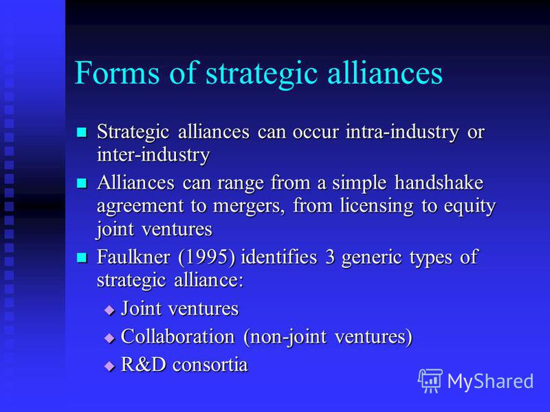 Forms of strategic alliances Strategic alliances can occur intra-industry or inter-industry Strategic alliances can occur intra-industry or inter-industry Alliances can range from a simple handshake agreement to mergers, from licensing to equity join